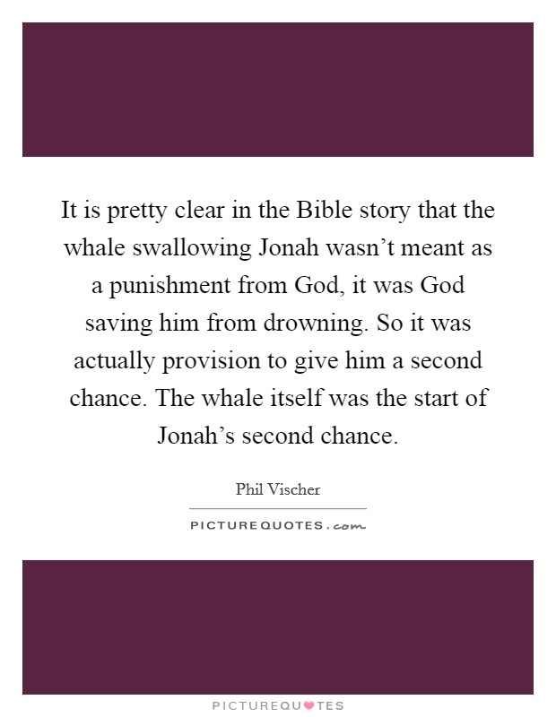 It is pretty clear in the Bible story that the whale swallowing Jonah wasn't meant as a punishment from God, it was God saving him from drowning. So it was actually provision to give him a second chance. The whale itself was the start of Jonah's second chance Picture Quote #1