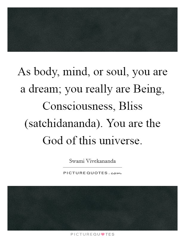 As body, mind, or soul, you are a dream; you really are Being, Consciousness, Bliss (satchidananda). You are the God of this universe Picture Quote #1