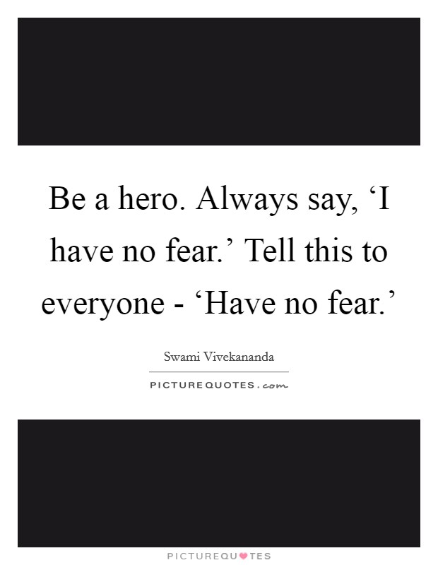 Be a hero. Always say, 'I have no fear.' Tell this to everyone - 'Have no fear.' Picture Quote #1