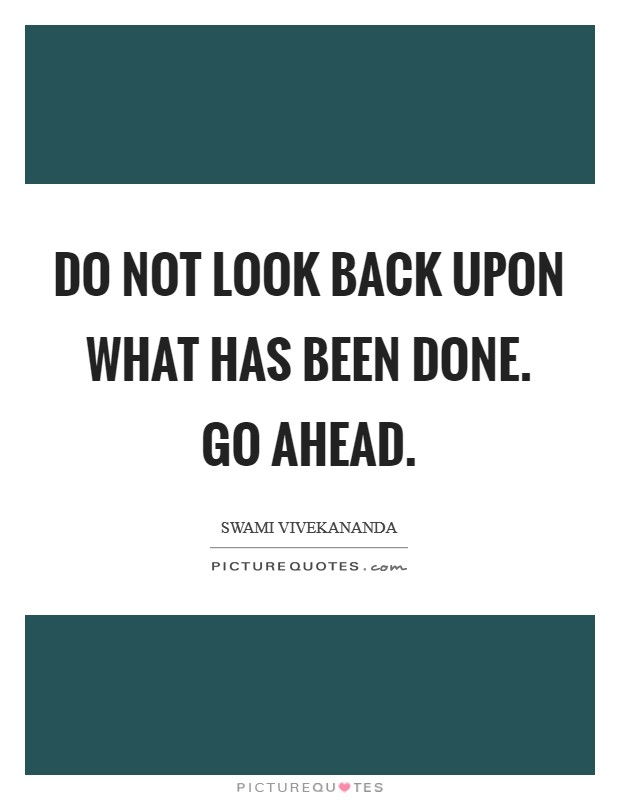 Do not look back upon what has been done. Go Ahead Picture Quote #1