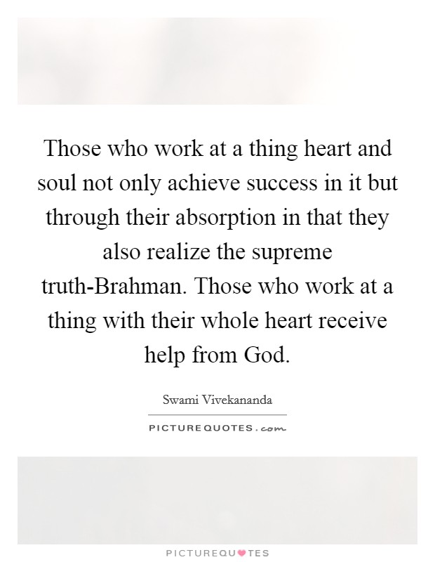 Those who work at a thing heart and soul not only achieve success in it but through their absorption in that they also realize the supreme truth-Brahman. Those who work at a thing with their whole heart receive help from God Picture Quote #1