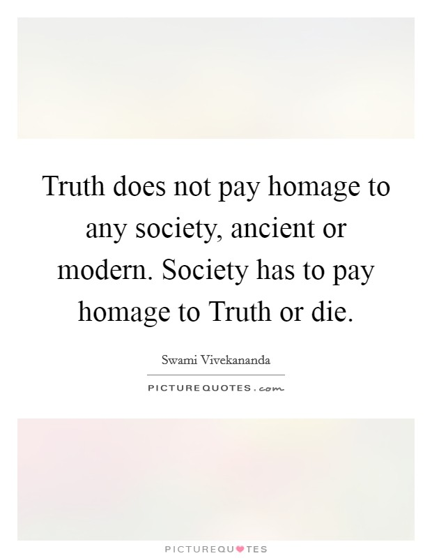 Truth does not pay homage to any society, ancient or modern. Society has to pay homage to Truth or die Picture Quote #1