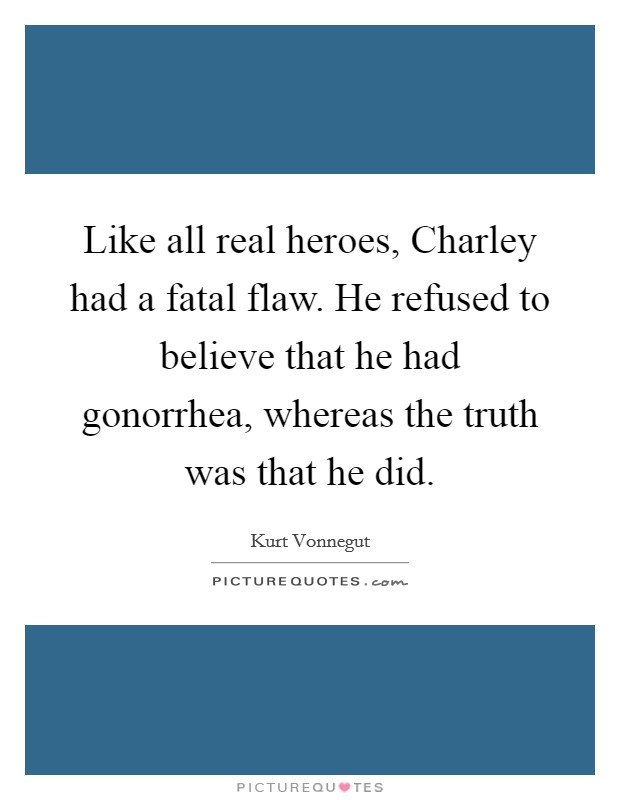 Like all real heroes, Charley had a fatal flaw. He refused to believe that he had gonorrhea, whereas the truth was that he did Picture Quote #1
