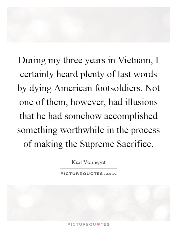 During my three years in Vietnam, I certainly heard plenty of last words by dying American footsoldiers. Not one of them, however, had illusions that he had somehow accomplished something worthwhile in the process of making the Supreme Sacrifice Picture Quote #1