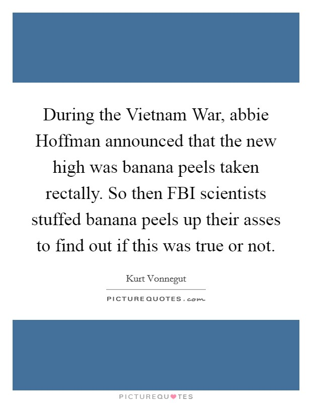 During the Vietnam War, abbie Hoffman announced that the new high was banana peels taken rectally. So then FBI scientists stuffed banana peels up their asses to find out if this was true or not Picture Quote #1