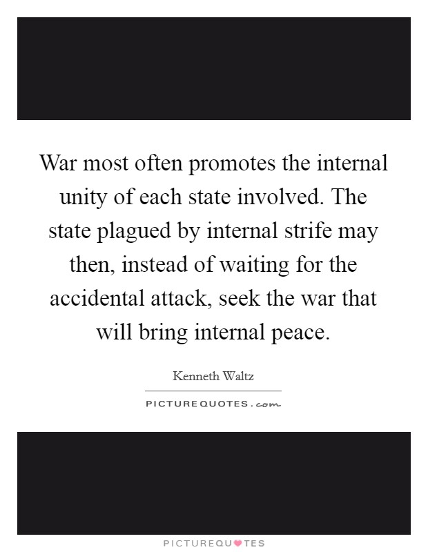 War most often promotes the internal unity of each state involved. The state plagued by internal strife may then, instead of waiting for the accidental attack, seek the war that will bring internal peace Picture Quote #1