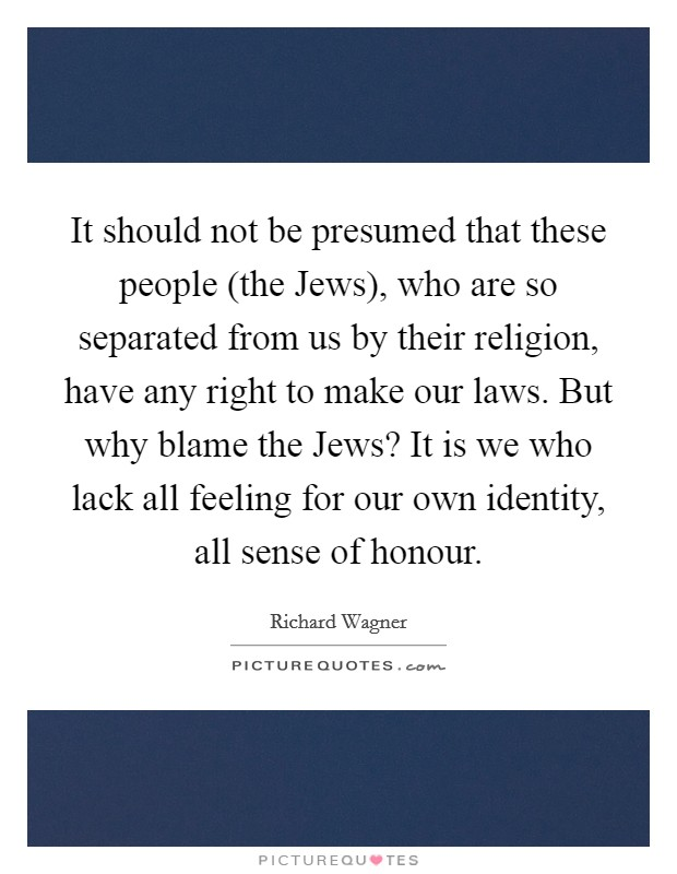 It should not be presumed that these people (the Jews), who are so separated from us by their religion, have any right to make our laws. But why blame the Jews? It is we who lack all feeling for our own identity, all sense of honour Picture Quote #1