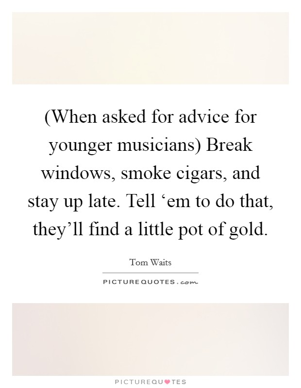 (When asked for advice for younger musicians) Break windows, smoke cigars, and stay up late. Tell 'em to do that, they'll find a little pot of gold Picture Quote #1