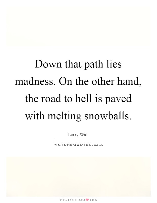 Down that path lies madness. On the other hand, the road to hell is paved with melting snowballs Picture Quote #1