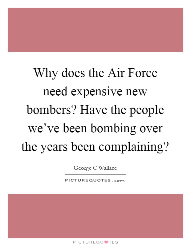 Why does the Air Force need expensive new bombers? Have the people we've been bombing over the years been complaining? Picture Quote #1