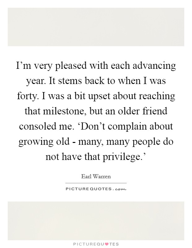 I'm very pleased with each advancing year. It stems back to when I was forty. I was a bit upset about reaching that milestone, but an older friend consoled me. 'Don't complain about growing old - many, many people do not have that privilege.' Picture Quote #1