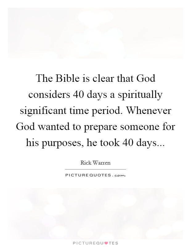 The Bible is clear that God considers 40 days a spiritually significant time period. Whenever God wanted to prepare someone for his purposes, he took 40 days Picture Quote #1