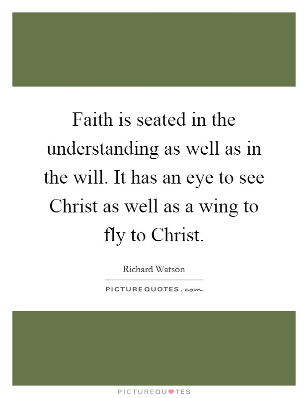 Faith is seated in the understanding as well as in the will. It has an eye to see Christ as well as a wing to fly to Christ Picture Quote #1