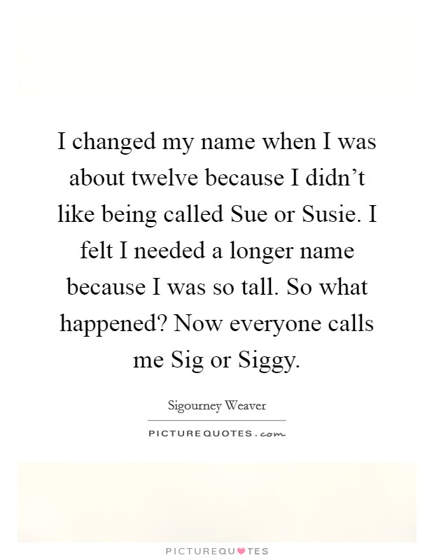 I changed my name when I was about twelve because I didn't like being called Sue or Susie. I felt I needed a longer name because I was so tall. So what happened? Now everyone calls me Sig or Siggy Picture Quote #1