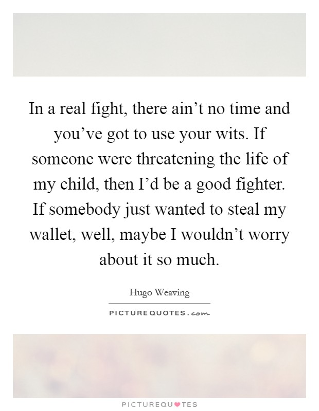 In a real fight, there ain't no time and you've got to use your wits. If someone were threatening the life of my child, then I'd be a good fighter. If somebody just wanted to steal my wallet, well, maybe I wouldn't worry about it so much Picture Quote #1