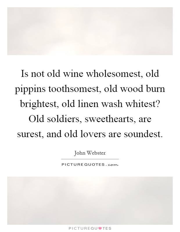 Is not old wine wholesomest, old pippins toothsomest, old wood burn brightest, old linen wash whitest? Old soldiers, sweethearts, are surest, and old lovers are soundest Picture Quote #1