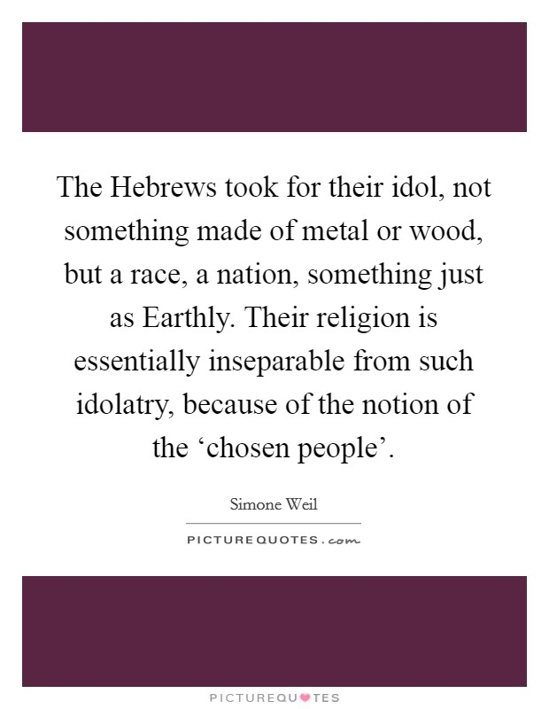 The Hebrews took for their idol, not something made of metal or wood, but a race, a nation, something just as Earthly. Their religion is essentially inseparable from such idolatry, because of the notion of the 'chosen people' Picture Quote #1