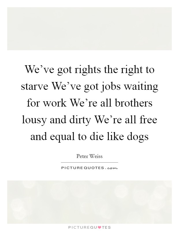 We've got rights the right to starve We've got jobs waiting for work We're all brothers lousy and dirty We're all free and equal to die like dogs Picture Quote #1