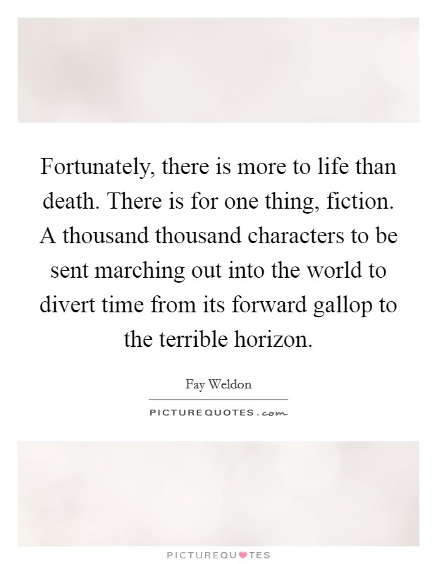 Fortunately, there is more to life than death. There is for one thing, fiction. A thousand thousand characters to be sent marching out into the world to divert time from its forward gallop to the terrible horizon Picture Quote #1