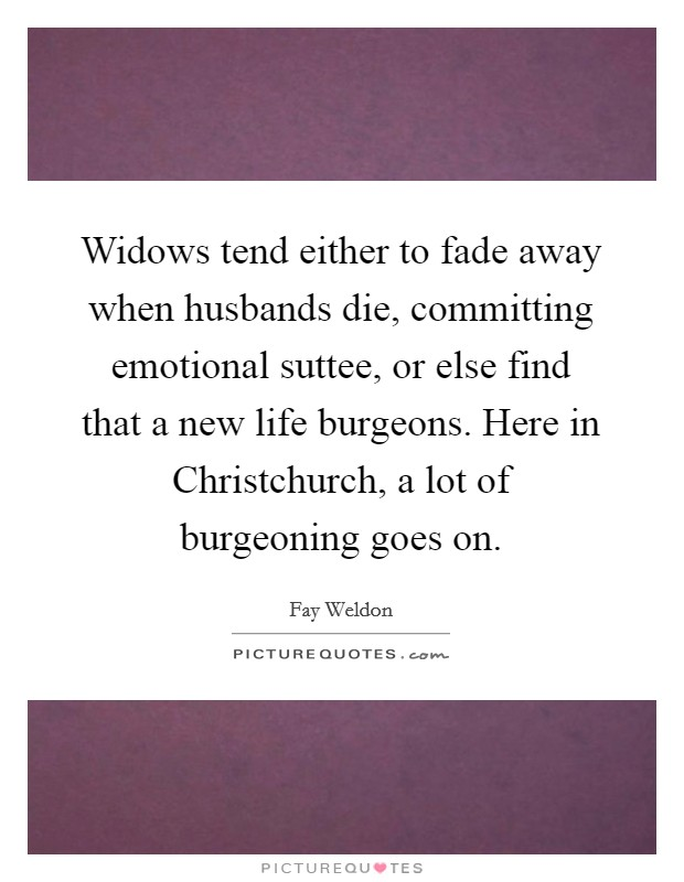 Widows tend either to fade away when husbands die, committing emotional suttee, or else find that a new life burgeons. Here in Christchurch, a lot of burgeoning goes on Picture Quote #1