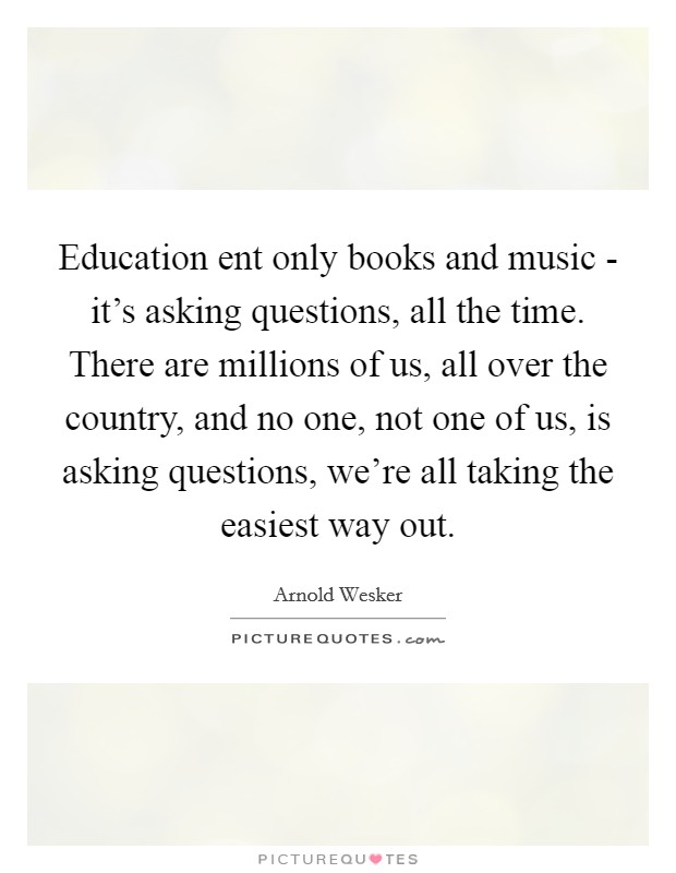 Education ent only books and music - it's asking questions, all the time. There are millions of us, all over the country, and no one, not one of us, is asking questions, we're all taking the easiest way out Picture Quote #1