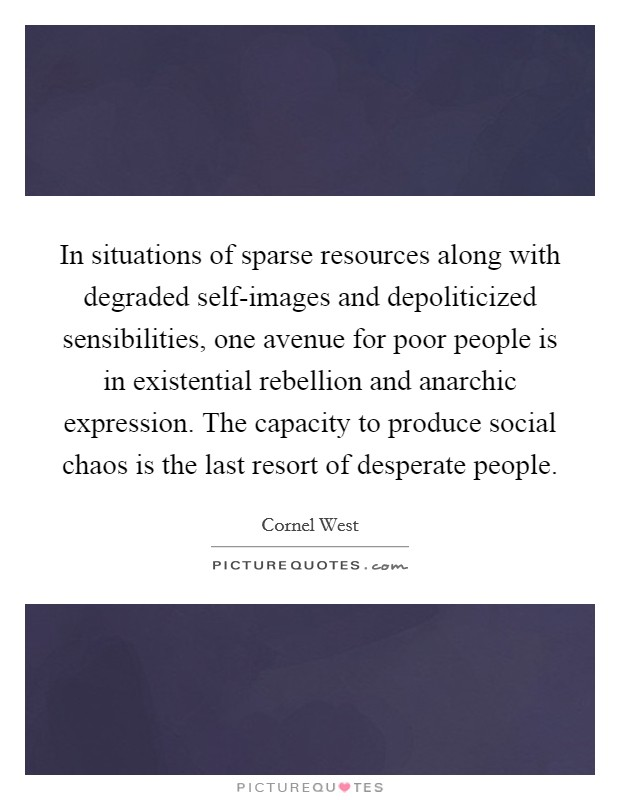 In situations of sparse resources along with degraded self-images and depoliticized sensibilities, one avenue for poor people is in existential rebellion and anarchic expression. The capacity to produce social chaos is the last resort of desperate people Picture Quote #1