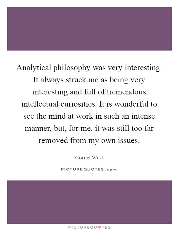 Analytical philosophy was very interesting. It always struck me as being very interesting and full of tremendous intellectual curiosities. It is wonderful to see the mind at work in such an intense manner, but, for me, it was still too far removed from my own issues Picture Quote #1