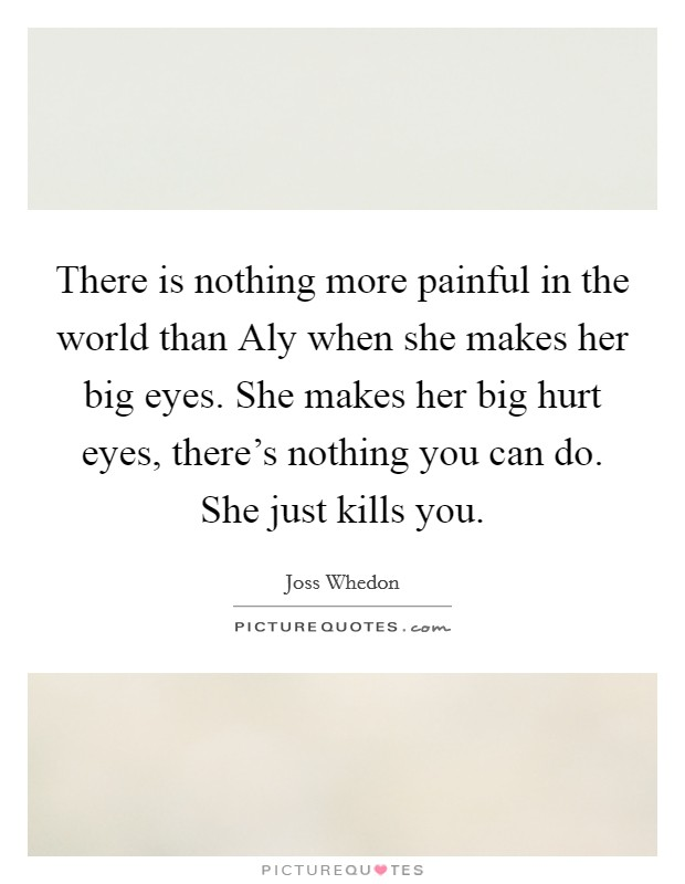 There is nothing more painful in the world than Aly when she makes her big eyes. She makes her big hurt eyes, there's nothing you can do. She just kills you Picture Quote #1