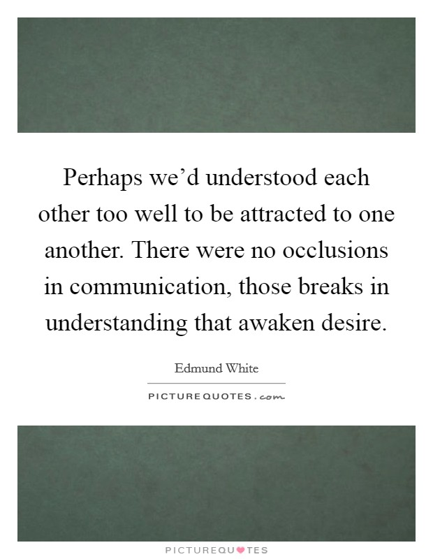 Perhaps we'd understood each other too well to be attracted to one another. There were no occlusions in communication, those breaks in understanding that awaken desire Picture Quote #1