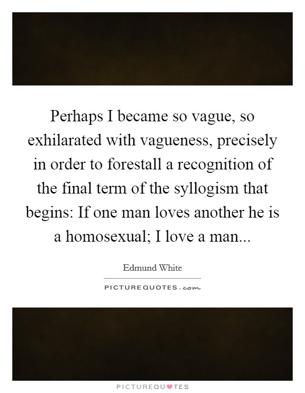 Perhaps I became so vague, so exhilarated with vagueness, precisely in order to forestall a recognition of the final term of the syllogism that begins: If one man loves another he is a homosexual; I love a man Picture Quote #1