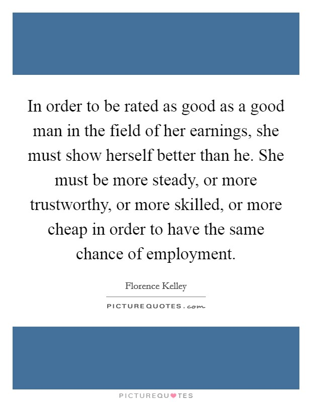 In order to be rated as good as a good man in the field of her earnings, she must show herself better than he. She must be more steady, or more trustworthy, or more skilled, or more cheap in order to have the same chance of employment Picture Quote #1