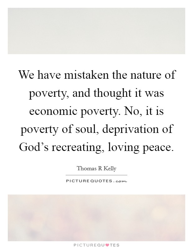 We have mistaken the nature of poverty, and thought it was economic poverty. No, it is poverty of soul, deprivation of God's recreating, loving peace Picture Quote #1