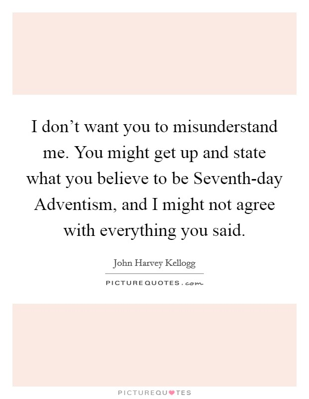 I don't want you to misunderstand me. You might get up and state what you believe to be Seventh-day Adventism, and I might not agree with everything you said Picture Quote #1