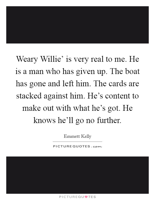 Weary Willie' is very real to me. He is a man who has given up. The boat has gone and left him. The cards are stacked against him. He's content to make out with what he's got. He knows he'll go no further Picture Quote #1