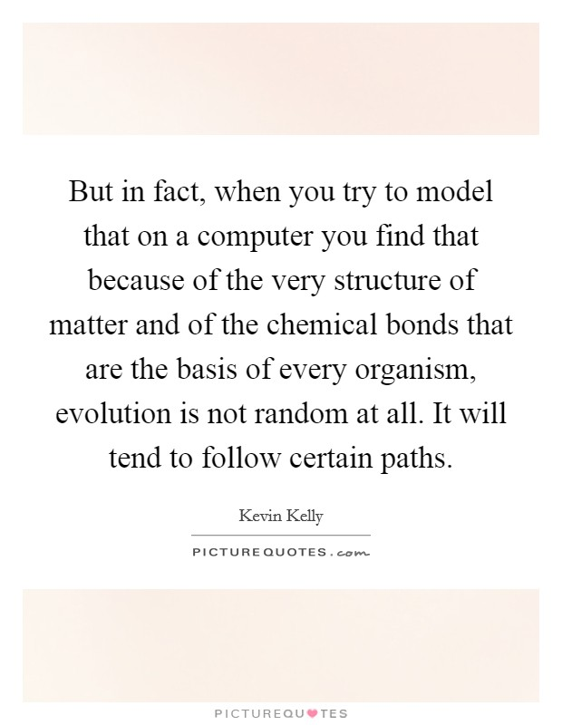 But in fact, when you try to model that on a computer you find that because of the very structure of matter and of the chemical bonds that are the basis of every organism, evolution is not random at all. It will tend to follow certain paths Picture Quote #1