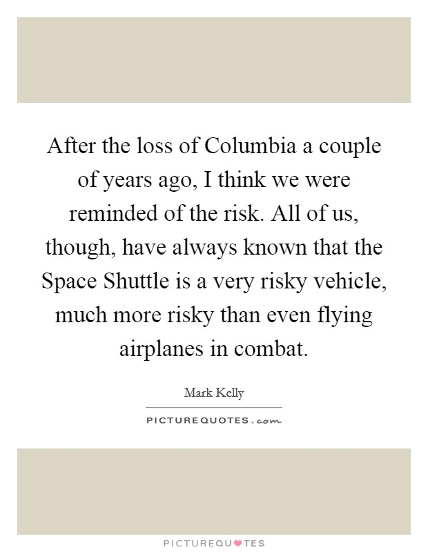 After the loss of Columbia a couple of years ago, I think we were reminded of the risk. All of us, though, have always known that the Space Shuttle is a very risky vehicle, much more risky than even flying airplanes in combat Picture Quote #1