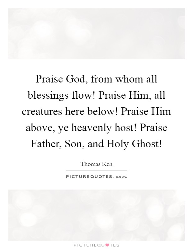 Praise God, from whom all blessings flow! Praise Him, all creatures here below! Praise Him above, ye heavenly host! Praise Father, Son, and Holy Ghost! Picture Quote #1