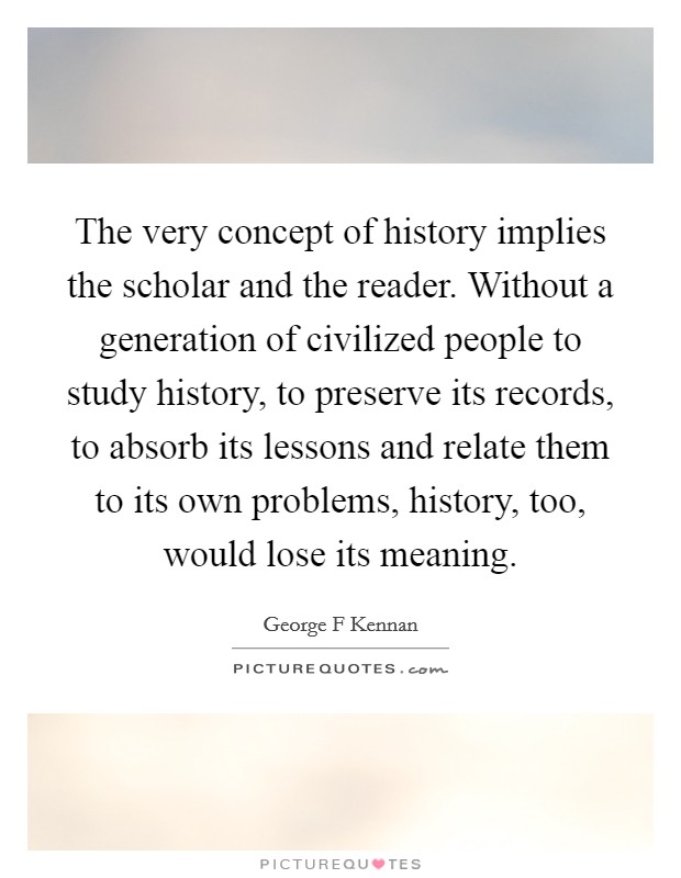 The very concept of history implies the scholar and the reader. Without a generation of civilized people to study history, to preserve its records, to absorb its lessons and relate them to its own problems, history, too, would lose its meaning Picture Quote #1