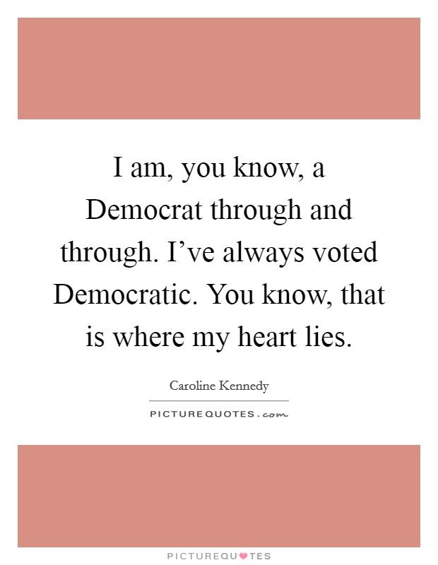 I am, you know, a Democrat through and through. I've always voted Democratic. You know, that is where my heart lies Picture Quote #1