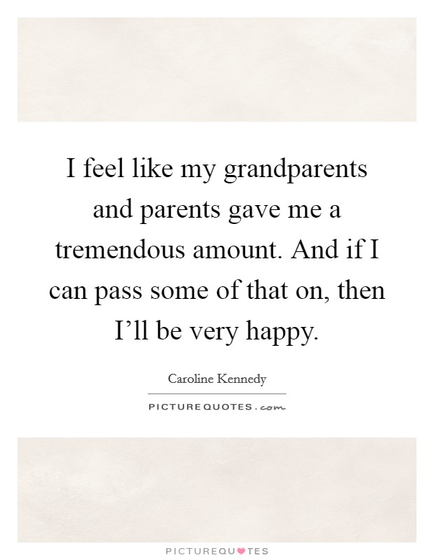 I feel like my grandparents and parents gave me a tremendous amount. And if I can pass some of that on, then I'll be very happy Picture Quote #1
