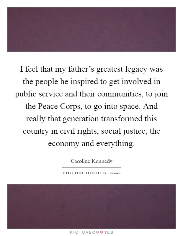 I feel that my father's greatest legacy was the people he inspired to get involved in public service and their communities, to join the Peace Corps, to go into space. And really that generation transformed this country in civil rights, social justice, the economy and everything Picture Quote #1