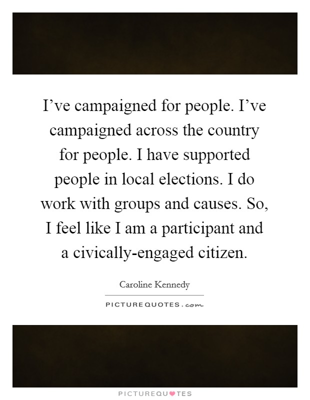 I've campaigned for people. I've campaigned across the country for people. I have supported people in local elections. I do work with groups and causes. So, I feel like I am a participant and a civically-engaged citizen Picture Quote #1