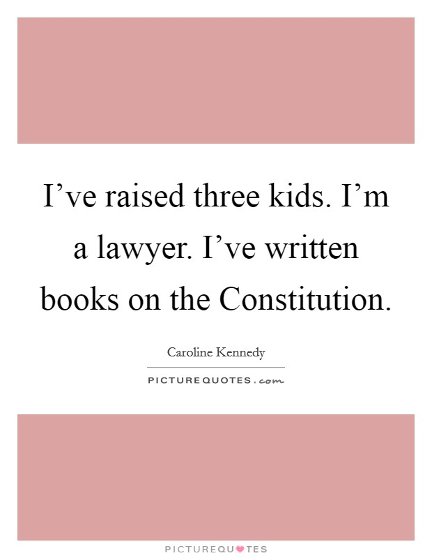 I've raised three kids. I'm a lawyer. I've written books on the Constitution Picture Quote #1
