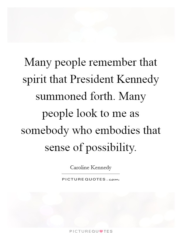 Many people remember that spirit that President Kennedy summoned forth. Many people look to me as somebody who embodies that sense of possibility Picture Quote #1