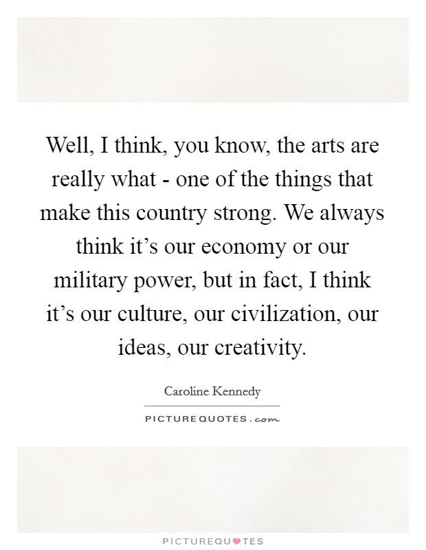 Well, I think, you know, the arts are really what - one of the things that make this country strong. We always think it's our economy or our military power, but in fact, I think it's our culture, our civilization, our ideas, our creativity Picture Quote #1