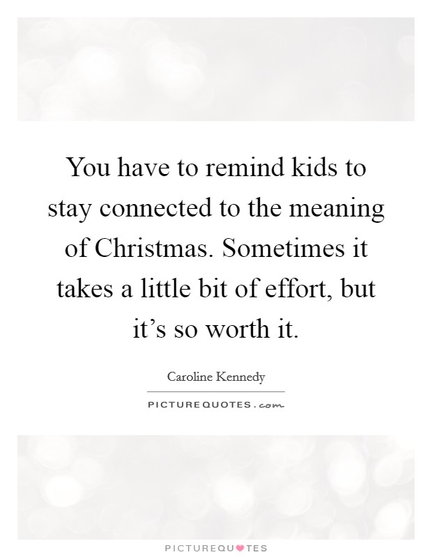 You have to remind kids to stay connected to the meaning of Christmas. Sometimes it takes a little bit of effort, but it's so worth it Picture Quote #1