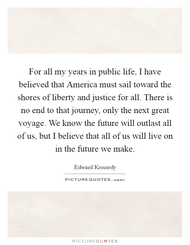 For all my years in public life, I have believed that America must sail toward the shores of liberty and justice for all. There is no end to that journey, only the next great voyage. We know the future will outlast all of us, but I believe that all of us will live on in the future we make Picture Quote #1