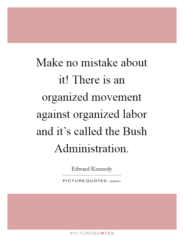 Make no mistake about it! There is an organized movement against organized labor and it's called the Bush Administration Picture Quote #1
