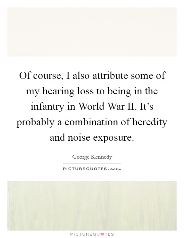Of course, I also attribute some of my hearing loss to being in the infantry in World War II. It's probably a combination of heredity and noise exposure Picture Quote #1