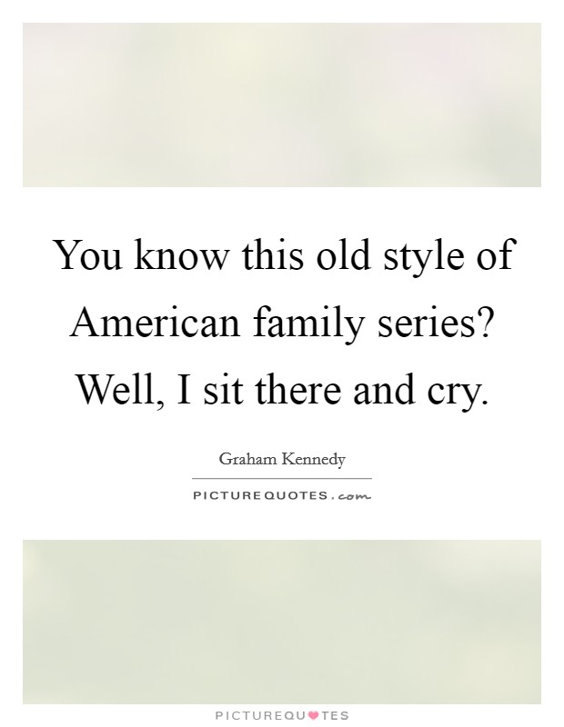 You know this old style of American family series? Well, I sit there and cry Picture Quote #1